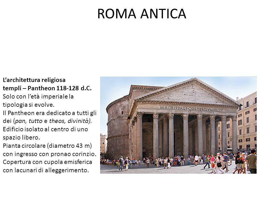 ROMA ANTICA L'architettura religiosa templi – Pantheon 118-128 d.C. Solo con l'età imperiale la tipologia si evolve. Il Pantheon era dedicato a tutti