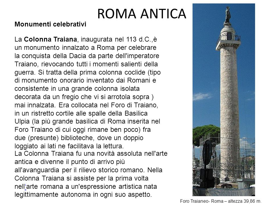 ROMA ANTICA La Colonna Traiana, inaugurata nel 113 d.C.,è un monumento innalzato a Roma per celebrare la conquista della Dacia da parte dell'imperator
