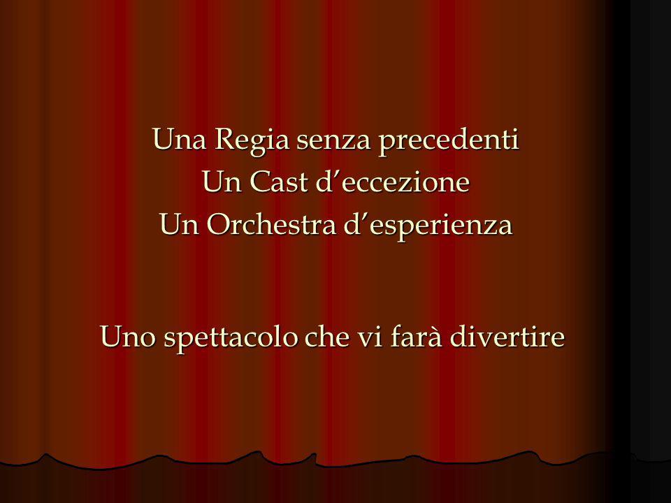 Una Regia senza precedenti Un Cast d'eccezione Un Orchestra d'esperienza Uno spettacolo che vi farà divertire