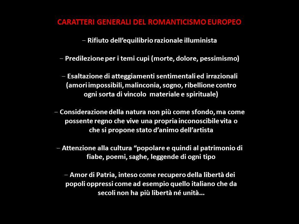 CARATTERI GENERALI DEL ROMANTICISMO EUROPEO - Rifiuto dell'equilibrio razionale illuminista - Predilezione per i temi cupi (morte, dolore, pessimismo)