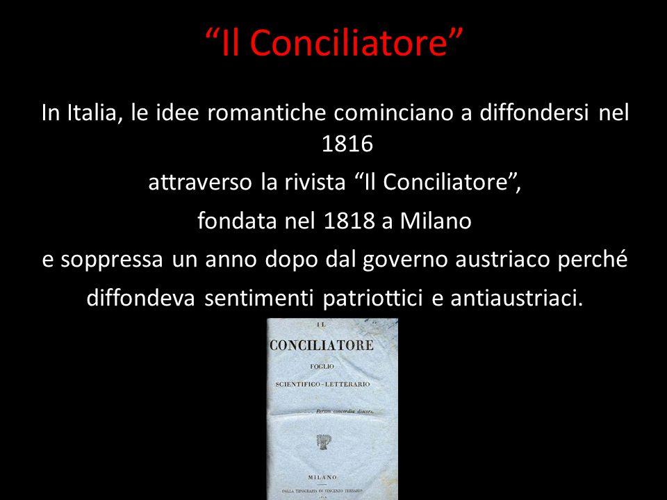 """""""Il Conciliatore"""" In Italia, le idee romantiche cominciano a diffondersi nel 1816 attraverso la rivista """"Il Conciliatore"""", fondata nel 1818 a Milano e"""