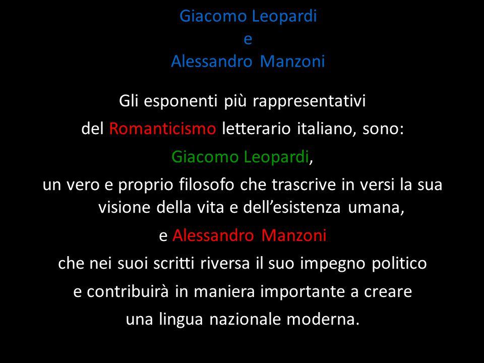 Giacomo Leopardi e Alessandro Manzoni Gli esponenti più rappresentativi del Romanticismo letterario italiano, sono: Giacomo Leopardi, un vero e propri