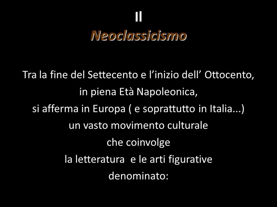 Neoclassicismo Il Neoclassicismo Tra la fine del Settecento e l'inizio dell' Ottocento, in piena Età Napoleonica, si afferma in Europa ( e soprattutto