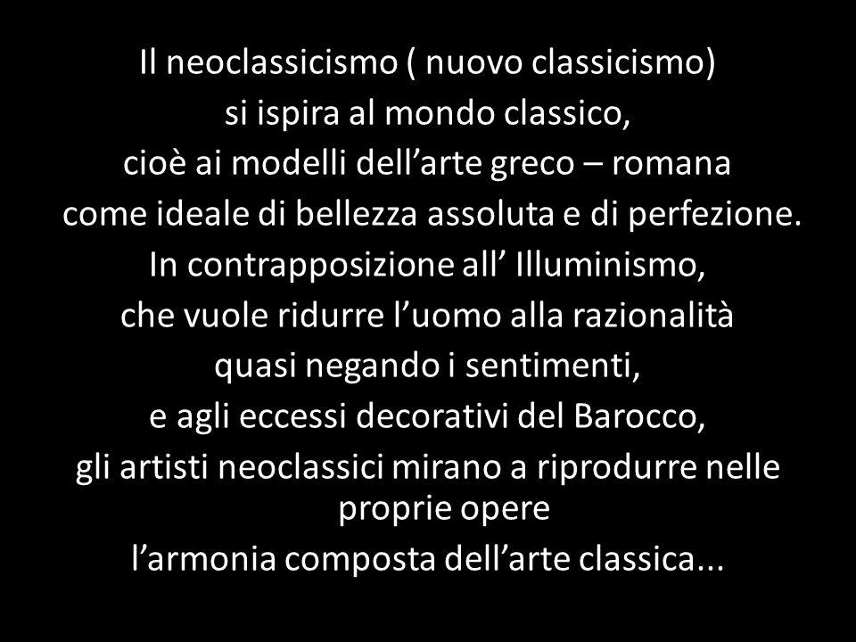 Il neoclassicismo ( nuovo classicismo) si ispira al mondo classico, cioè ai modelli dell'arte greco – romana come ideale di bellezza assoluta e di per
