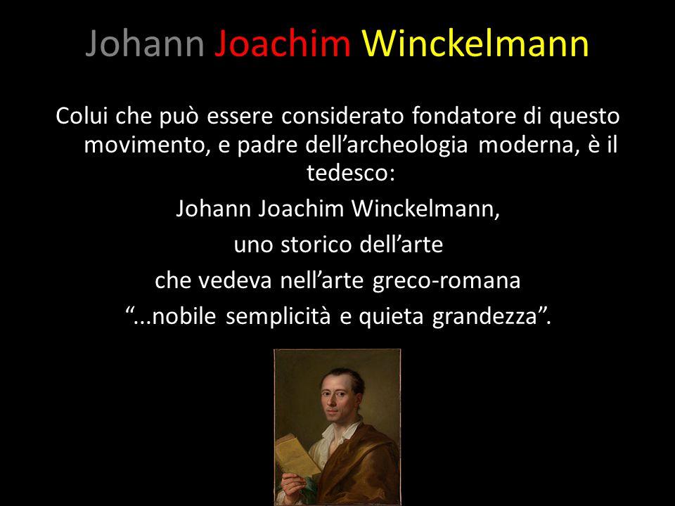 Johann Joachim Winckelmann Colui che può essere considerato fondatore di questo movimento, e padre dell'archeologia moderna, è il tedesco: Johann Joac