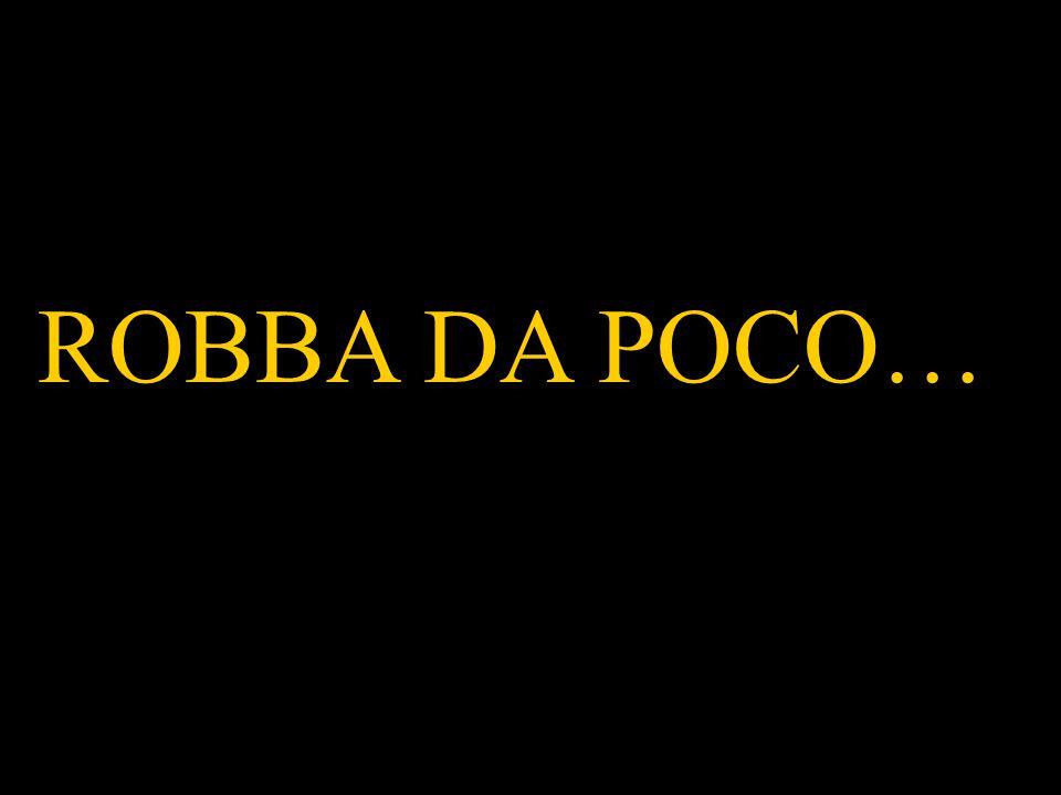 ROBBA DA POCO…