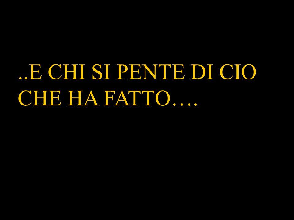 ..E CHI SI PENTE DI CIO CHE HA FATTO…..E CHI SI PENTE DI CIO CHE HA FATTO….