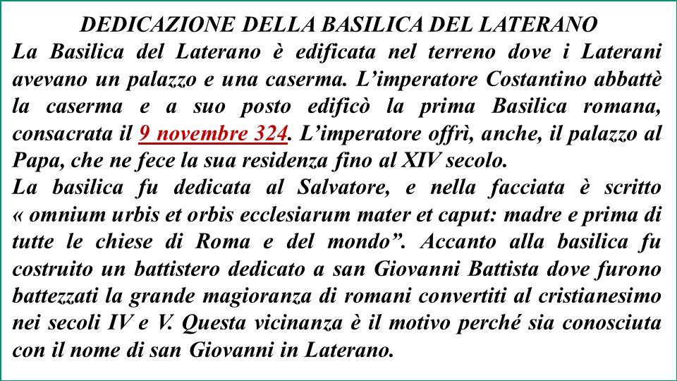 DEDICAZIONE DELLA BASILICA DEL LATERANO La Basilica del Laterano è edificata nel terreno dove i Laterani avevano un palazzo e una caserma.
