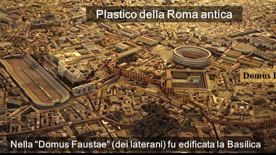 Domus Faustae Nella Domus Faustae (dei laterani) fu edificata la Basilica Plastico della Roma antica