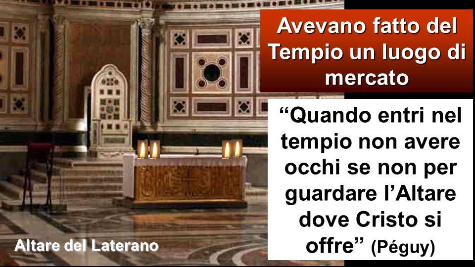 Avevano fatto del Tempio un luogo di mercato Quando entri nel tempio non avere occhi se non per guardare l'Altare dove Cristo si offre (Péguy) Altare del Laterano