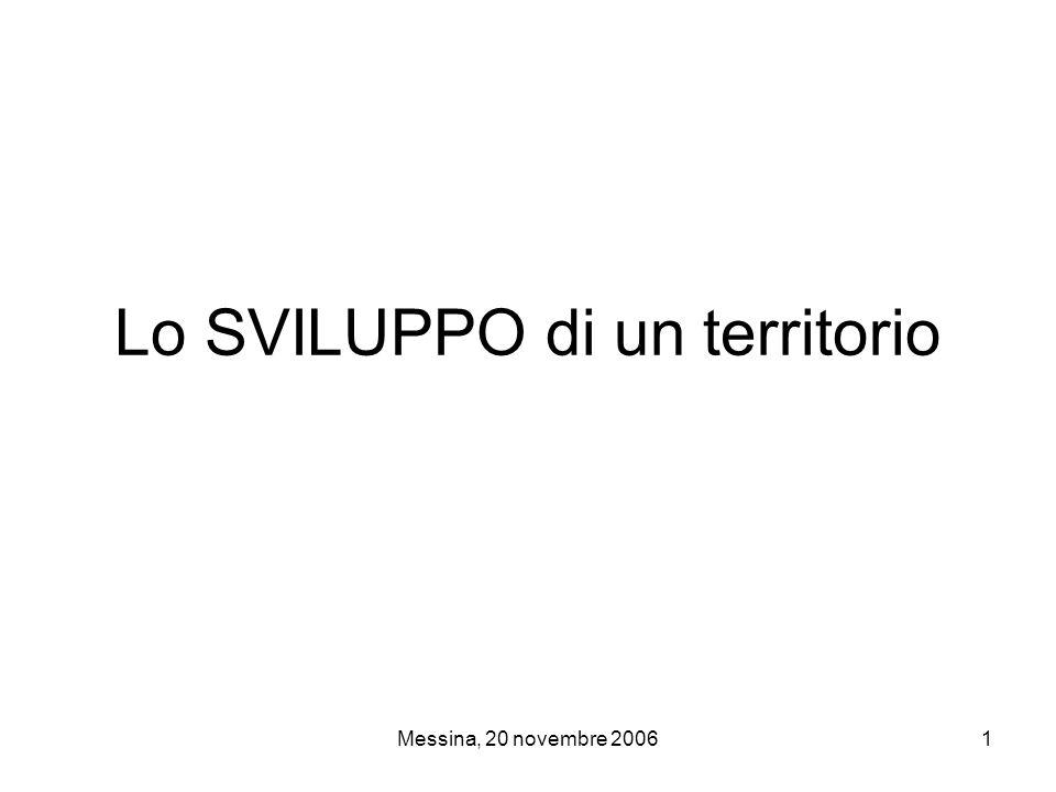 Messina, 20 novembre 20062 Lo SVILUPPO di un territorio COMPONENTE ECONOMICA capacità di creare ricchezza attraverso il sapiente utilizzo di tutto ciò di cui si dispone, la valorizzazione delle proprie ricchezze, la creazione di nuovi prodotti o progetti.