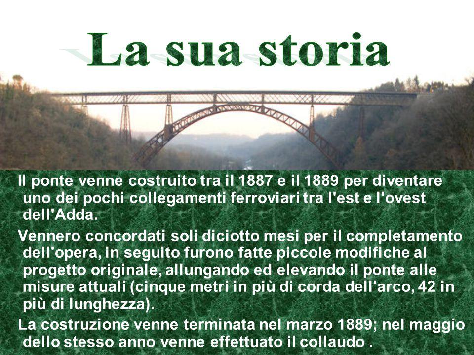 Il ponte venne costruito tra il 1887 e il 1889 per diventare uno dei pochi collegamenti ferroviari tra l'est e l'ovest dell'Adda. Vennero concordati s