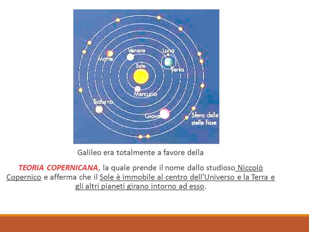 Galileo era totalmente a favore della TEORIA COPERNICANA, la quale prende il nome dallo studioso Niccolò Copernico e afferma che il Sole è immobile al centro dell Universo e la Terra e gli altri pianeti girano intorno ad esso.
