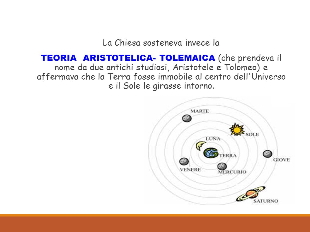 La Chiesa sosteneva invece la TEORIA ARISTOTELICA- TOLEMAICA (che prendeva il nome da due antichi studiosi, Aristotele e Tolomeo) e affermava che la Terra fosse immobile al centro dell Universo e il Sole le girasse intorno.