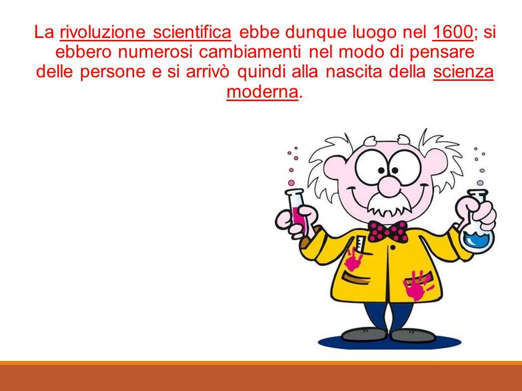 La rivoluzione scientifica ebbe dunque luogo nel 1600; si ebbero numerosi cambiamenti nel modo di pensare delle persone e si arrivò quindi alla nascit