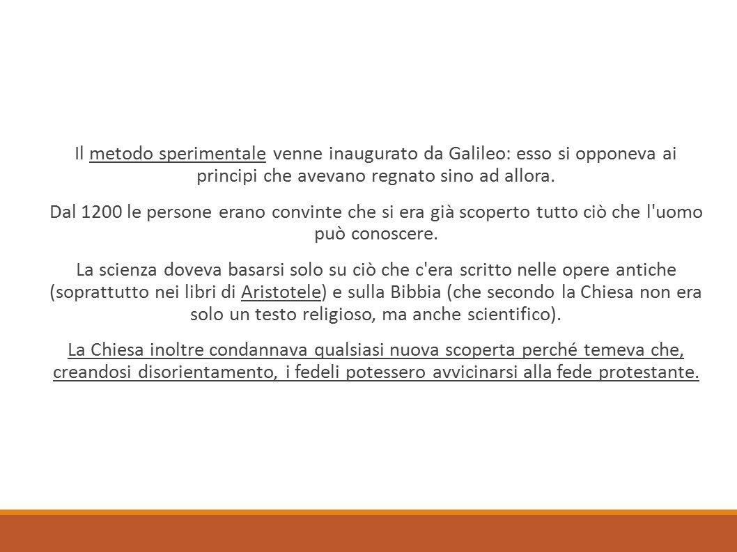 Il metodo sperimentale venne inaugurato da Galileo: esso si opponeva ai principi che avevano regnato sino ad allora. Dal 1200 le persone erano convint