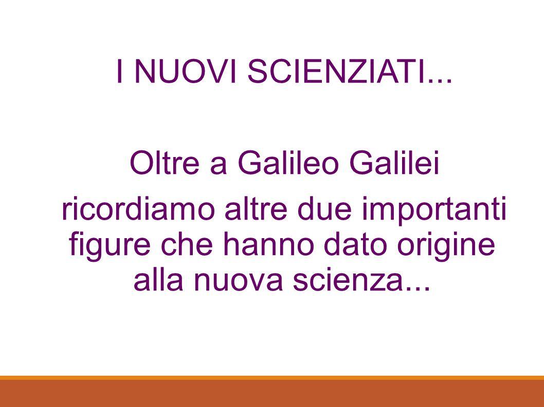 I NUOVI SCIENZIATI... Oltre a Galileo Galilei ricordiamo altre due importanti figure che hanno dato origine alla nuova scienza...