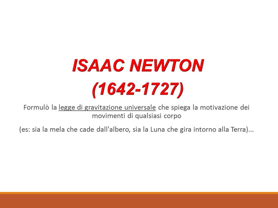 ISAAC NEWTON ISAAC NEWTON (1642-1727) (1642-1727) Formulò la legge di gravitazione universale che spiega la motivazione dei movimenti di qualsiasi corpo (es: sia la mela che cade dall albero, sia la Luna che gira intorno alla Terra)...