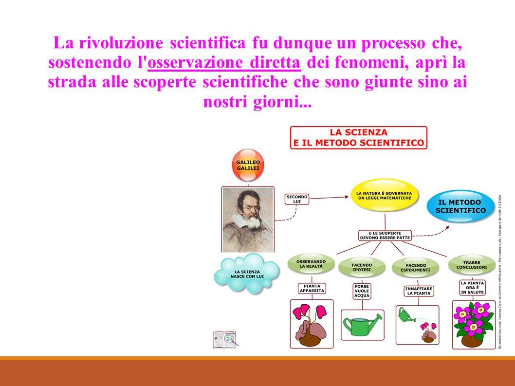 La rivoluzione scientifica fu dunque un processo che, sostenendo l'osservazione diretta dei fenomeni, aprì la strada alle scoperte scientifiche che so