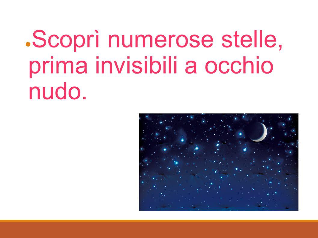 ● Scoprì numerose stelle, prima invisibili a occhio nudo.