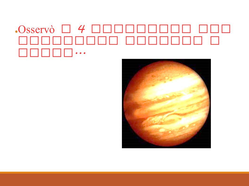 Infine... ● Osservò i 4 satelliti che ruotavano intorno a Giove...