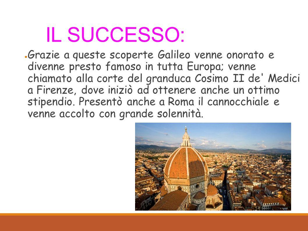 IL SUCCESSO: ● Grazie a queste scoperte Galileo venne onorato e divenne presto famoso in tutta Europa; venne chiamato alla corte del granduca Cosimo II de Medici a Firenze, dove iniziò ad ottenere anche un ottimo stipendio.