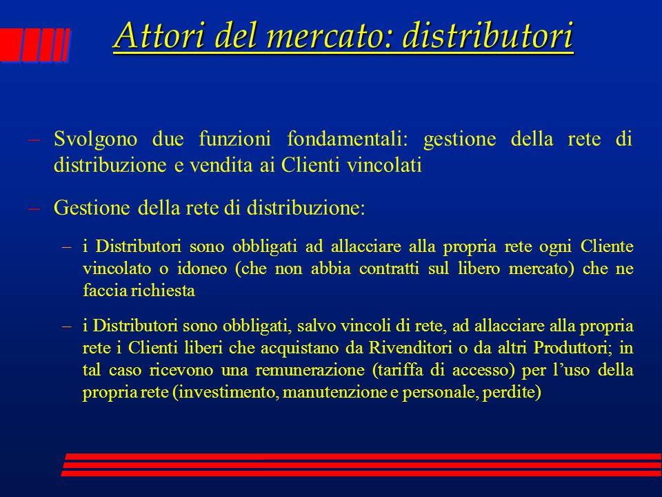 Attori del mercato: distributori –Svolgono due funzioni fondamentali: gestione della rete di distribuzione e vendita ai Clienti vincolati –Gestione de