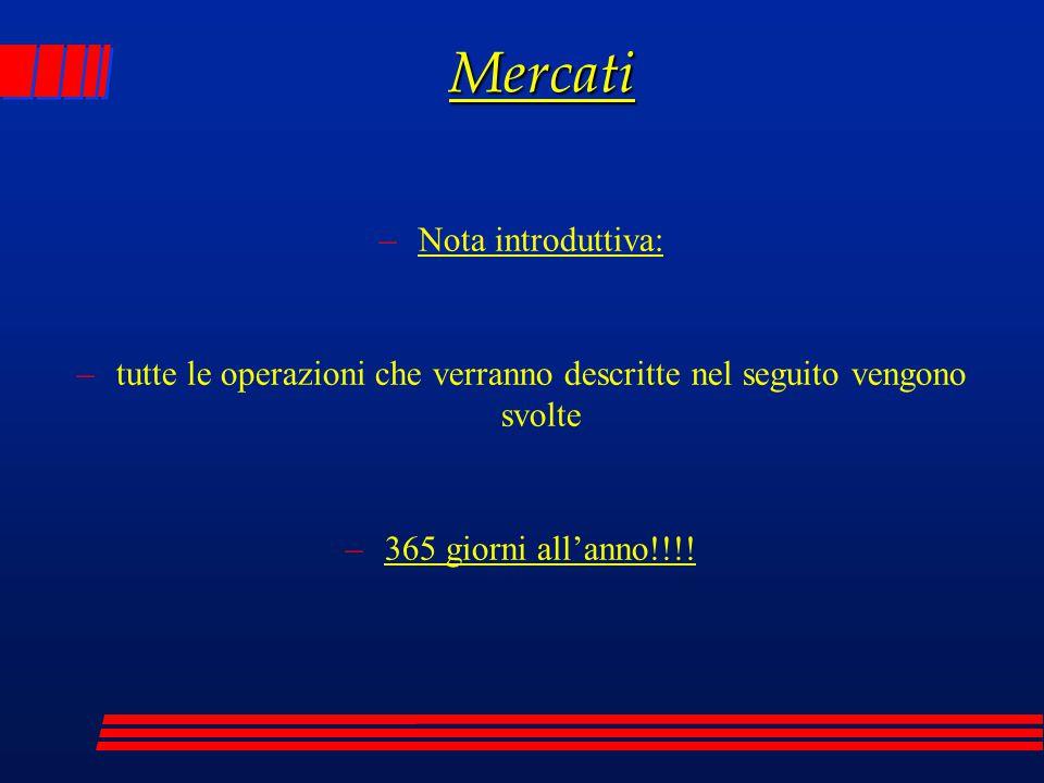 Mercati –Nota introduttiva: –tutte le operazioni che verranno descritte nel seguito vengono svolte –365 giorni all'anno!!!!