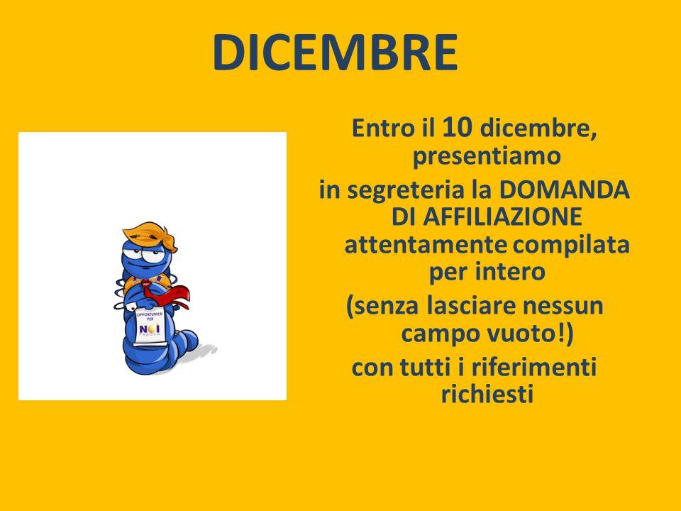 DICEMBRE Entro il 10 dicembre, presentiamo in segreteria la DOMANDA DI AFFILIAZIONE attentamente compilata per intero (senza lasciare nessun campo vuoto!) con tutti i riferimenti richiesti