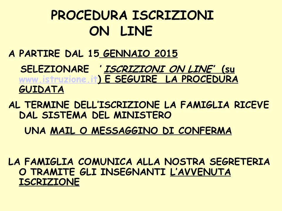 PROCEDURA ISCRIZIONI ON LINE A PARTIRE DAL 15 GENNAIO 2015 SELEZIONARE ' ISCRIZIONI ON LINE' (su www.istruzione.it) E SEGUIRE LA PROCEDURA GUIDATA www