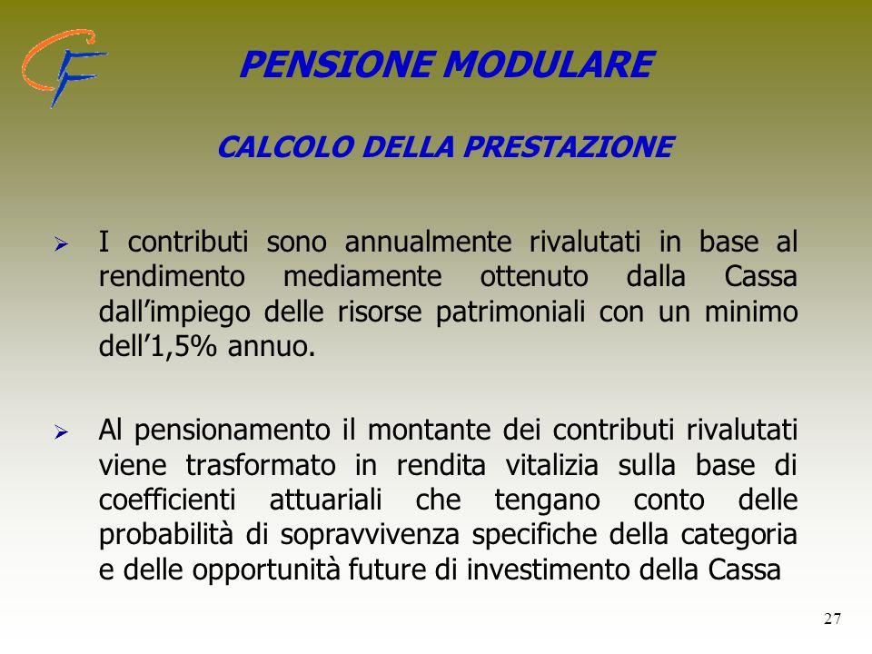 27 PENSIONE MODULARE CALCOLO DELLA PRESTAZIONE   I contributi sono annualmente rivalutati in base al rendimento mediamente ottenuto dalla Cassa dall
