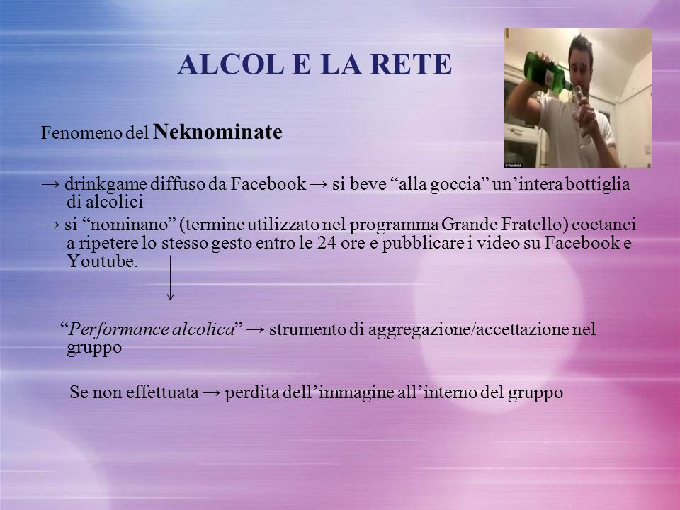 """ALCOL E LA RETE Fenomeno del Neknominate → drinkgame diffuso da Facebook → si beve """"alla goccia"""" un'intera bottiglia di alcolici → si """"nominano"""" (term"""
