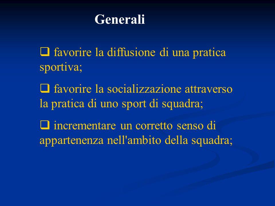  favorire la diffusione di una pratica sportiva;  favorire la socializzazione attraverso la pratica di uno sport di squadra;  incrementare un corretto senso di appartenenza nell ambito della squadra; Generali
