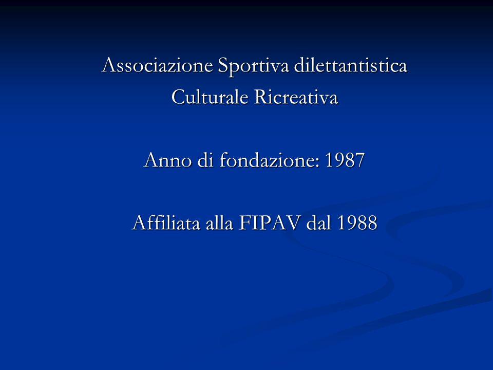 Associazione Sportiva dilettantistica Culturale Ricreativa Anno di fondazione: 1987 Affiliata alla FIPAV dal 1988