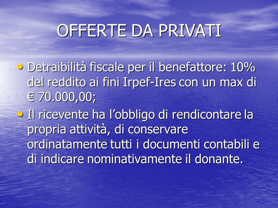 OFFERTE DA PRIVATI Detraibilità fiscale per il benefattore: 10% del reddito ai fini Irpef-Ires con un max di € 70.000,00; Detraibilità fiscale per il