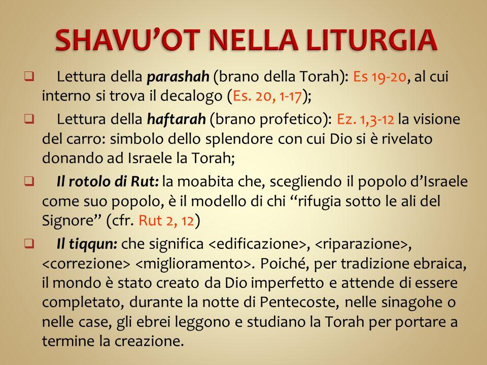  Lettura della parashah (brano della Torah): Es 19-20, al cui interno si trova il decalogo (Es. 20, 1-17);  Lettura della haftarah (brano profetico)