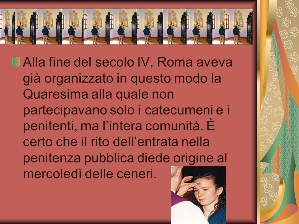 Alla fine del secolo IV, Roma aveva già organizzato in questo modo la Quaresima alla quale non partecipavano solo i catecumeni e i penitenti, ma l'int