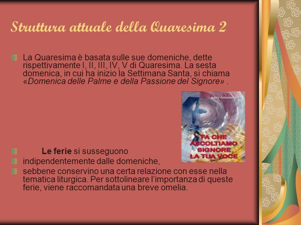 Struttura attuale della Quaresima 2 La Quaresima è basata sulle sue domeniche, dette rispettivamente I, II, III, IV, V di Quaresima. La sesta domenica