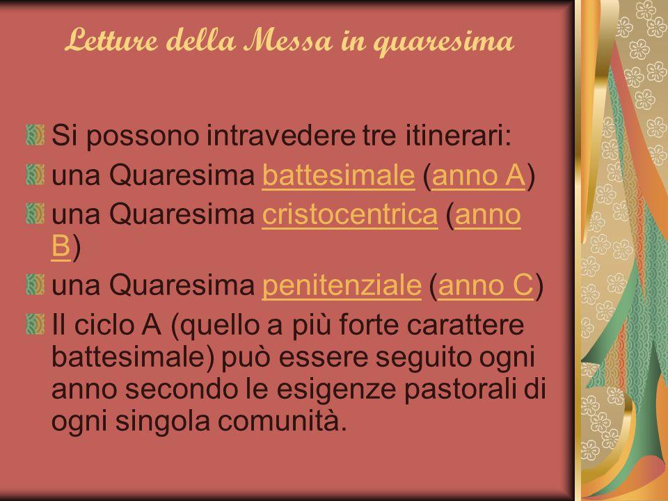 Letture della Messa in quaresima Si possono intravedere tre itinerari: una Quaresima battesimale (anno A)battesimaleanno A una Quaresima cristocentric