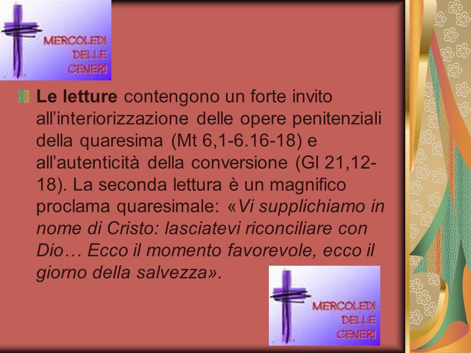 Le letture contengono un forte invito all'interiorizzazione delle opere penitenziali della quaresima (Mt 6,1-6.16-18) e all'autenticità della conversi