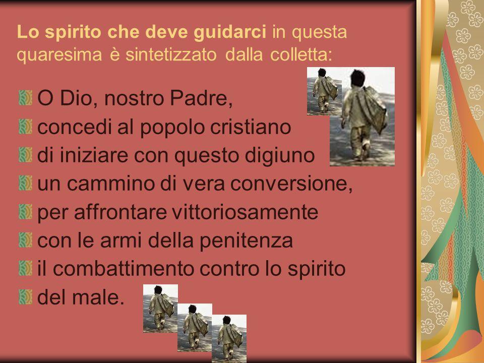 Lo spirito che deve guidarci in questa quaresima è sintetizzato dalla colletta: O Dio, nostro Padre, concedi al popolo cristiano di iniziare con quest