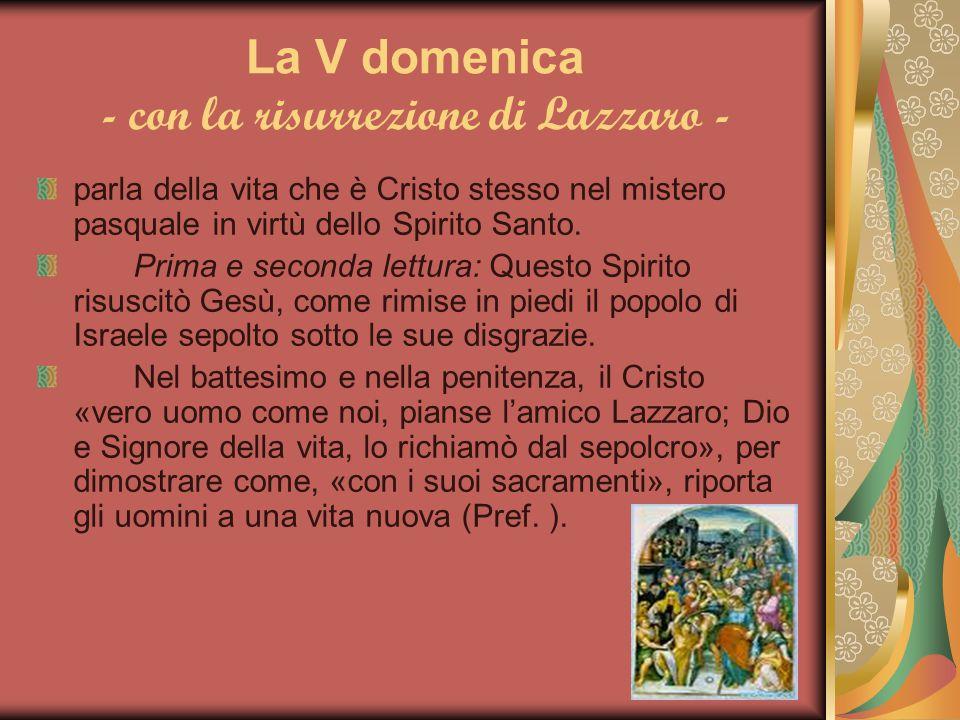 La V domenica - con la risurrezione di Lazzaro - parla della vita che è Cristo stesso nel mistero pasquale in virtù dello Spirito Santo. Prima e secon