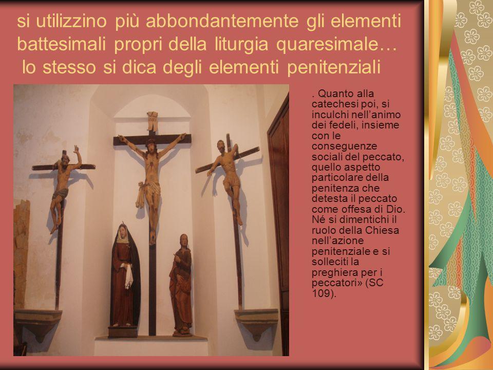 si utilizzino più abbondantemente gli elementi battesimali propri della liturgia quaresimale… lo stesso si dica degli elementi penitenziali. Quanto al