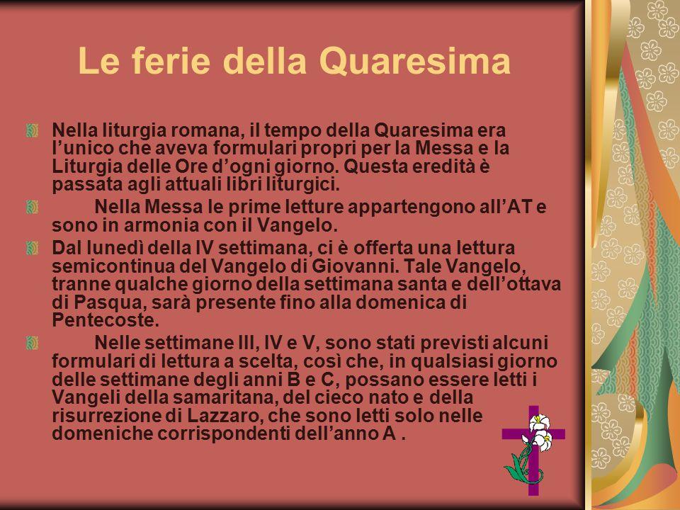 Le ferie della Quaresima Nella liturgia romana, il tempo della Quaresima era l'unico che aveva formulari propri per la Messa e la Liturgia delle Ore d