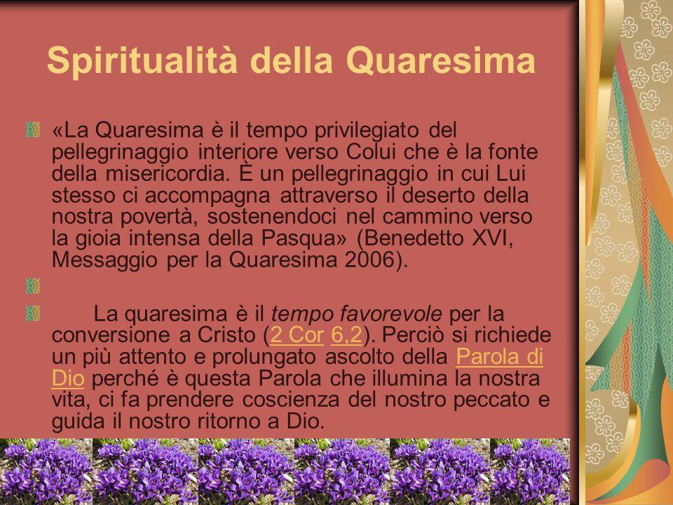Spiritualità della Quaresima «La Quaresima è il tempo privilegiato del pellegrinaggio interiore verso Colui che è la fonte della misericordia. È un pe