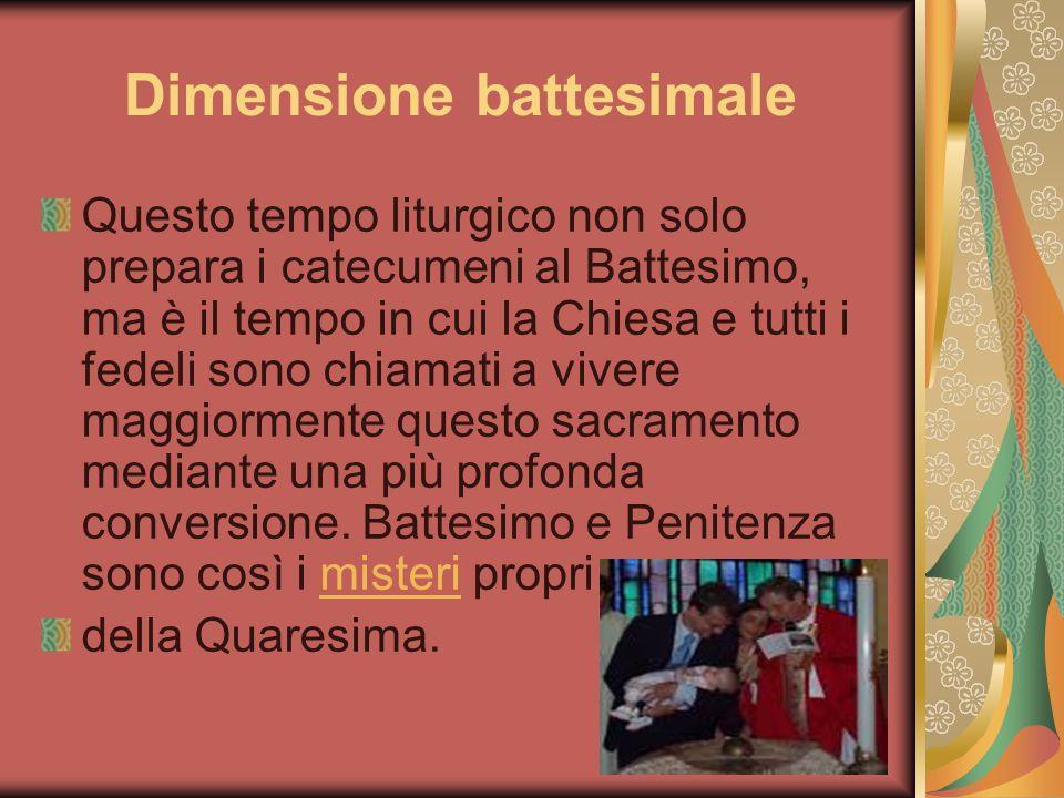 Dimensione battesimale Questo tempo liturgico non solo prepara i catecumeni al Battesimo, ma è il tempo in cui la Chiesa e tutti i fedeli sono chiamat