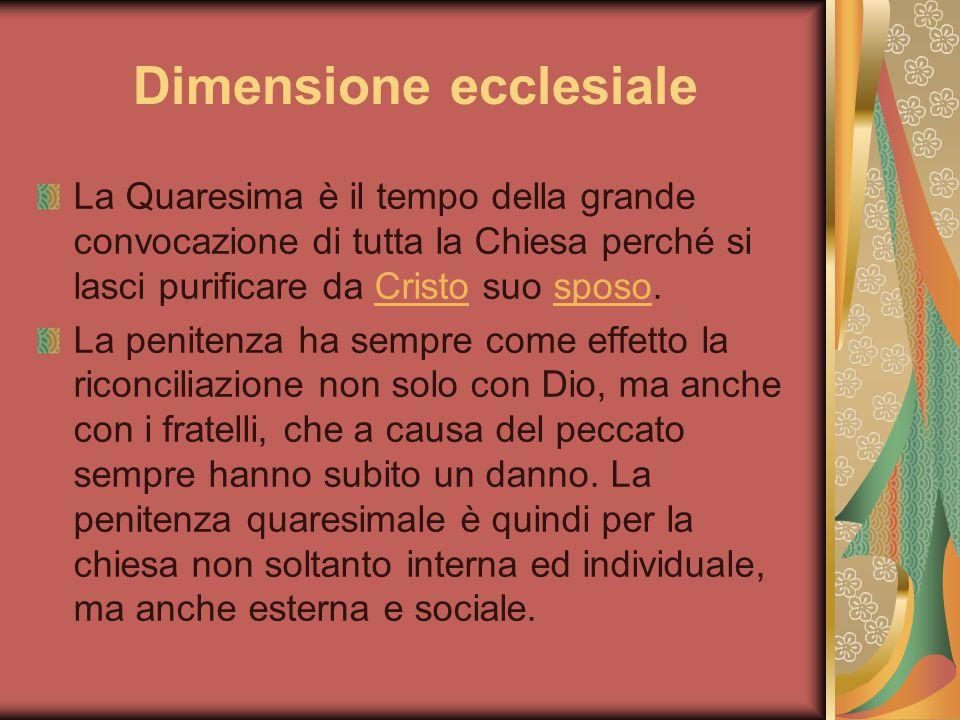 Dimensione ecclesiale La Quaresima è il tempo della grande convocazione di tutta la Chiesa perché si lasci purificare da Cristo suo sposo.Cristosposo