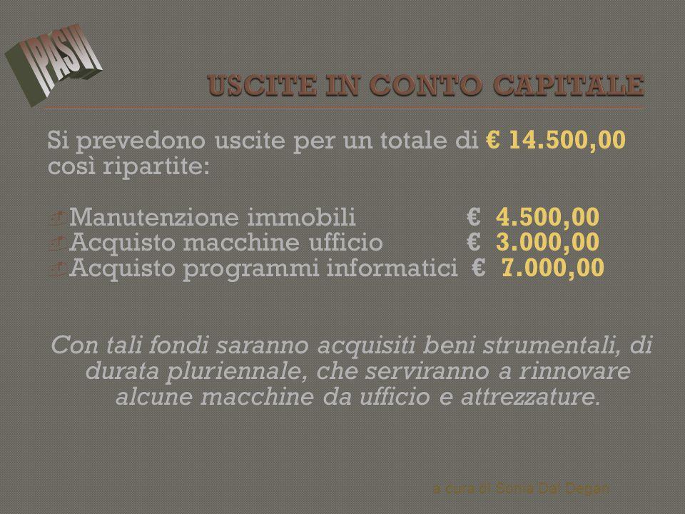 Si prevedono uscite per un totale di € 14.500,00 così ripartite:  Manutenzione immobili € 4.500,00  Acquisto macchine ufficio € 3.000,00  Acquisto