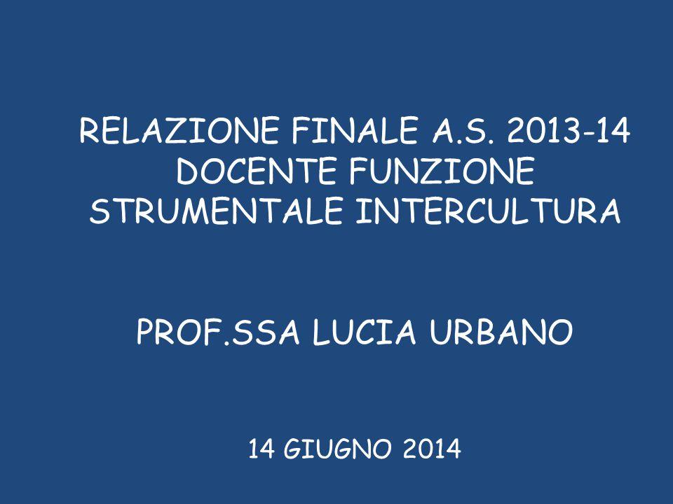 RELAZIONE FINALE A.S. 2013-14 DOCENTE FUNZIONE STRUMENTALE INTERCULTURA PROF.SSA LUCIA URBANO 14 GIUGNO 2014
