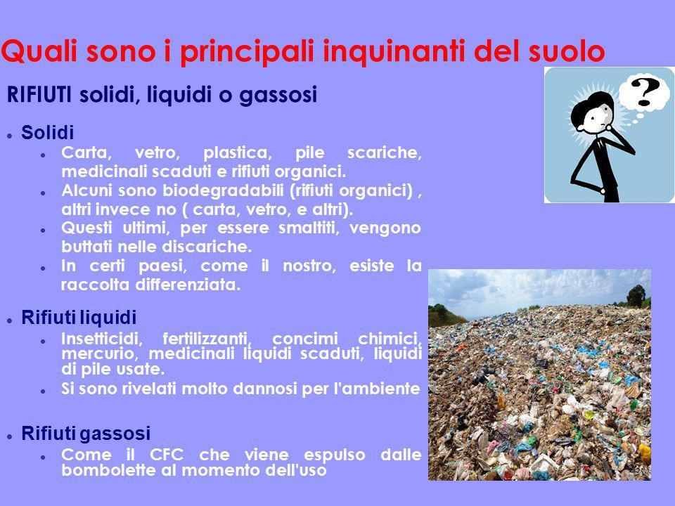 Quali sono i principali inquinanti del suolo RIFIUTI solidi, liquidi o gassosi Solidi Carta, vetro, plastica, pile scariche, medicinali scaduti e rifi